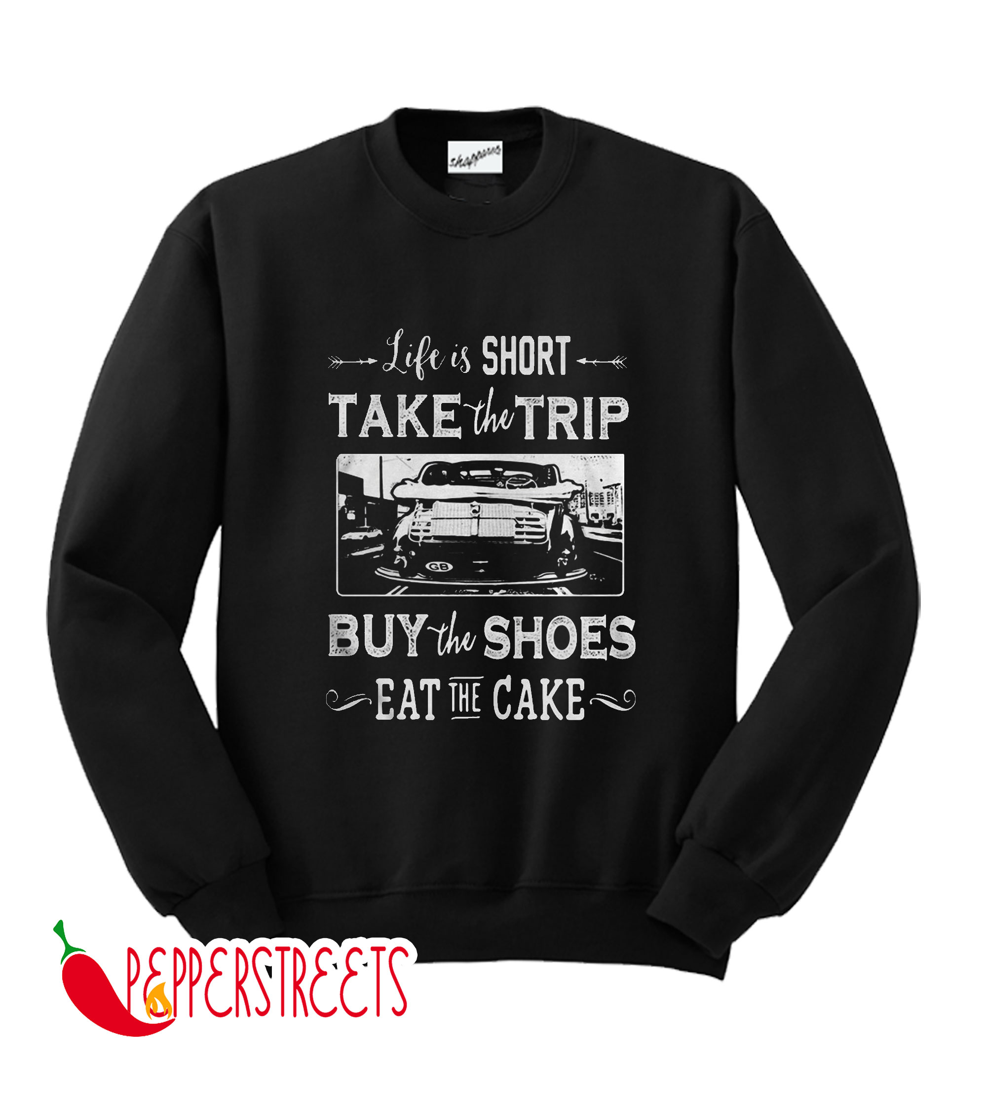 Life Is Short Take The Trip Buy The Shoes Eat The Cake Sweatshirt
