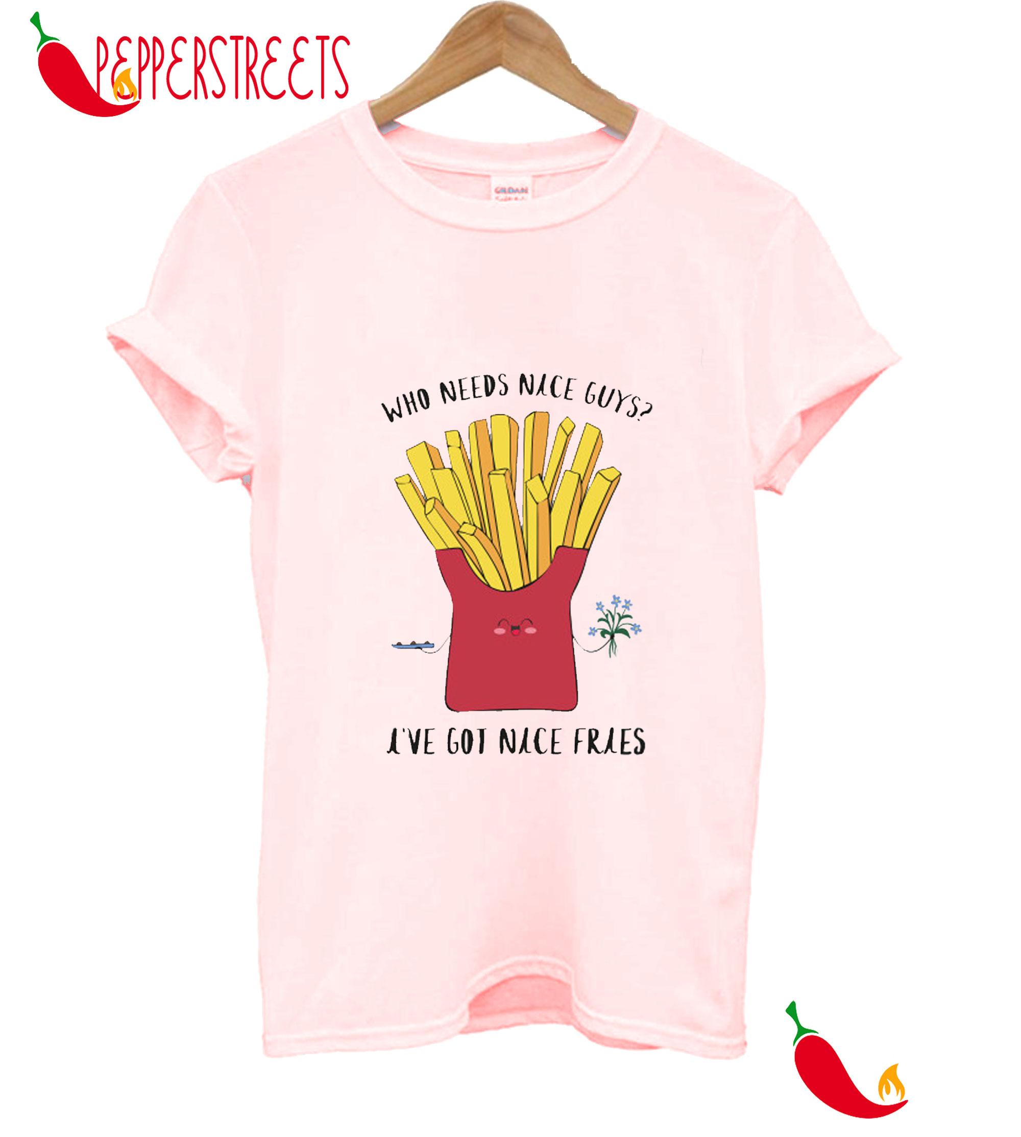 Who Needs NIce Guys I've Got Nice Fries T-Shirt