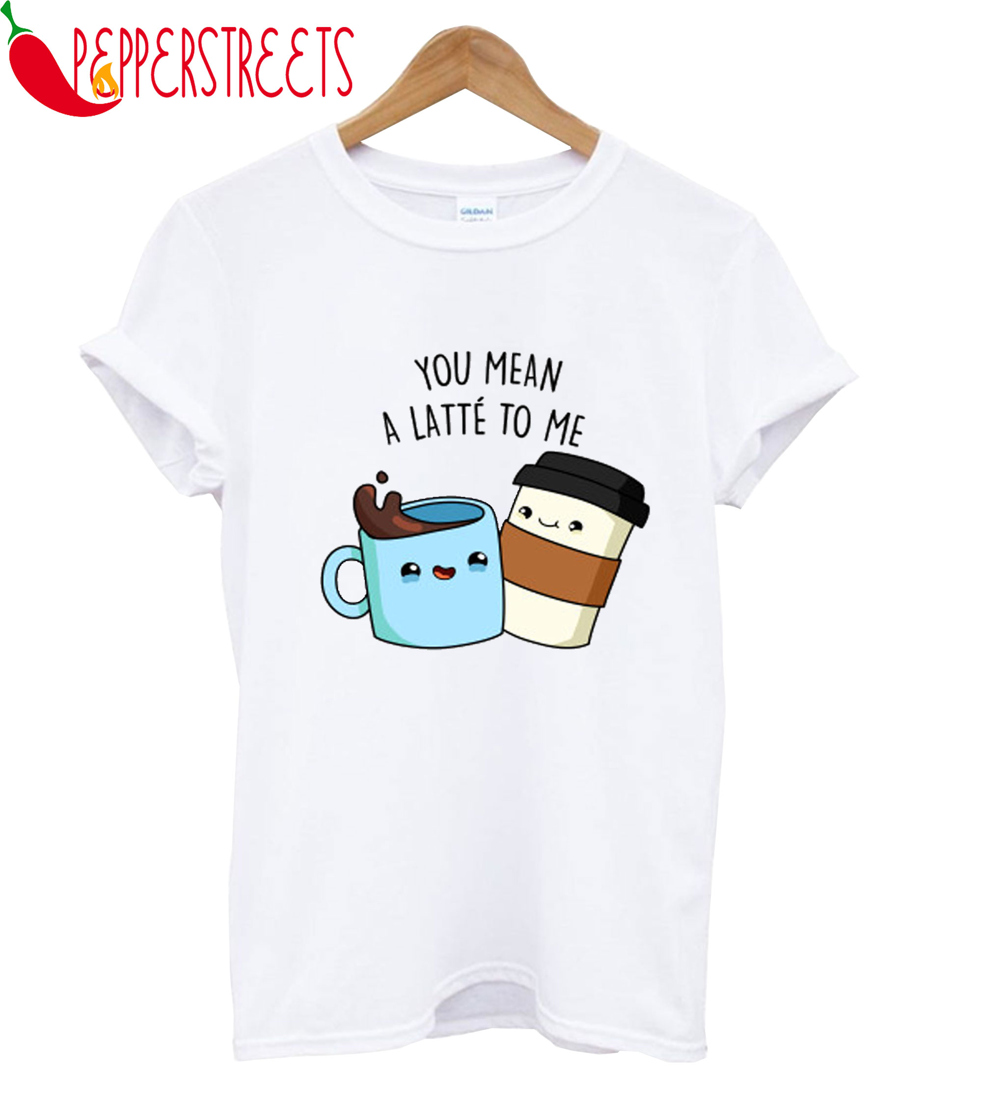 You Mean A Latte To Me T-Shirt