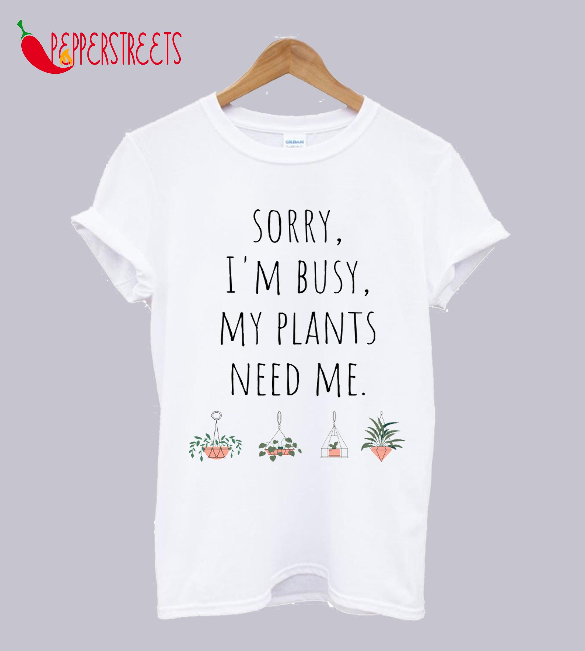 Sorry I'm Busy My Plants Need Me Funny Plant Joke T-Shirt